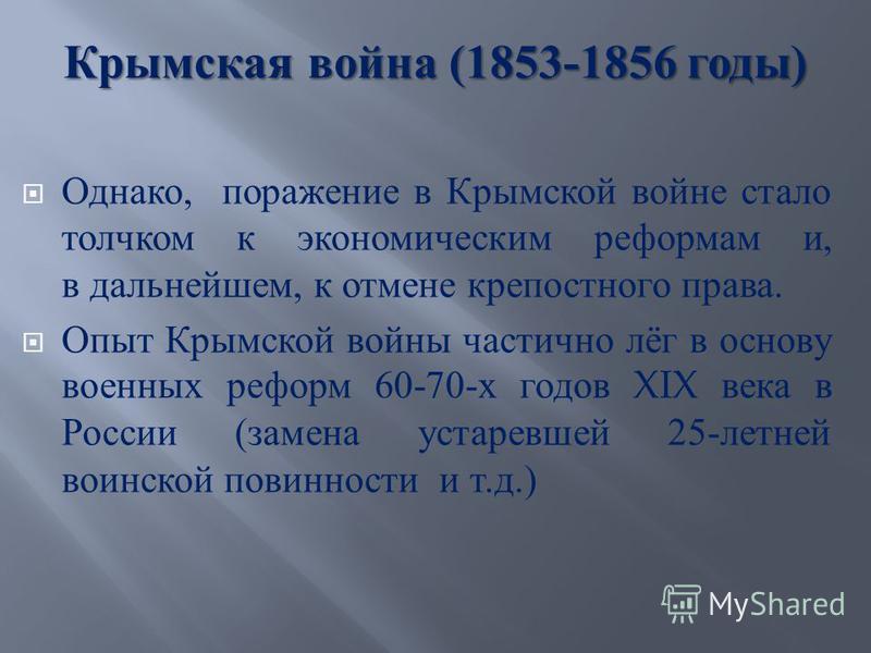 Крымская война (1853-1856 годы ) Однако, поражение в Крымской войне стало толчком к экономическим реформам и, в дальнейшем, к отмене крепостного права. Опыт Крымской войны частично лёг в основу военных реформ 60-70- х годов XIX века в России ( замена