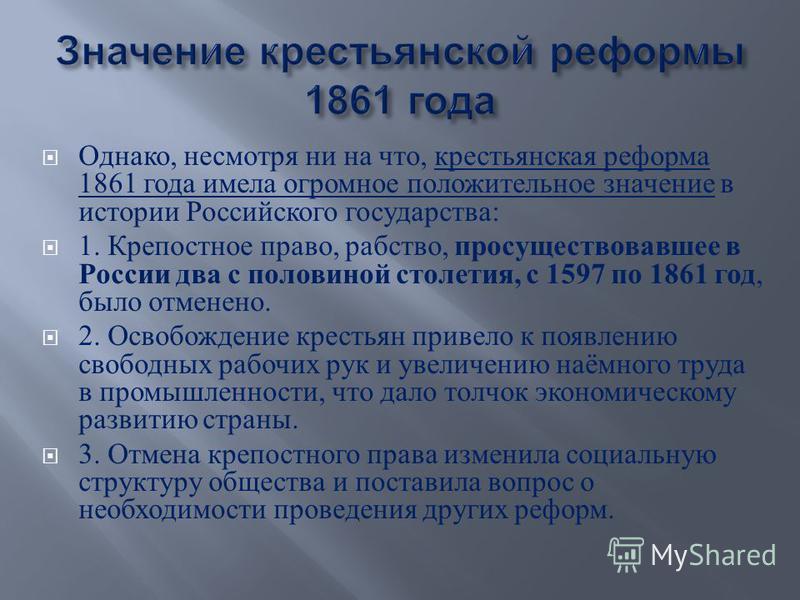 Однако, несмотря ни на что, крестьянская реформа 1861 года имела огромное положительное значение в истории Российского государства : 1. Крепостное право, рабство, просуществовавшее в России два с половиной столетия, с 1597 по 1861 год, было отменено.