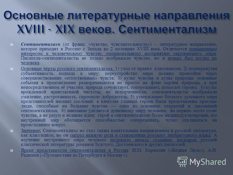 Сентиментализм ( от франц. « чувство, чувствительность ») – литературное направление, которое приходит в Россию с Запада во 2 половине XVIII века. Отличается повышенным интересом к человеческому чувству, эмоциональному восприятию окружающего мира. Пи
