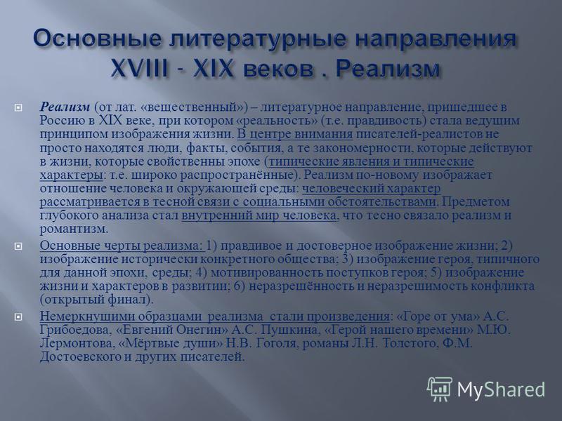 Реализм ( от лат. « вещественный ») – литературное направление, пришедшее в Россию в XIX веке, при котором « реальность » ( т. е. правдивость ) стала ведущим принципом изображения жизни. В центре внимания писателей - реалистов не просто находятся люд