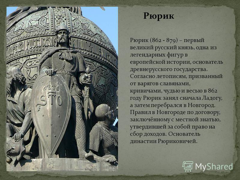 Рюрик Рюрик (862 - 879) – первый великий русский князь, одна из легендарных фигур в европейской истории, основатель древнерусского государства. Согласно летописям, призванный от варягов славянами, кривичами, чудью и весью в 862 году Рюрик занял снача