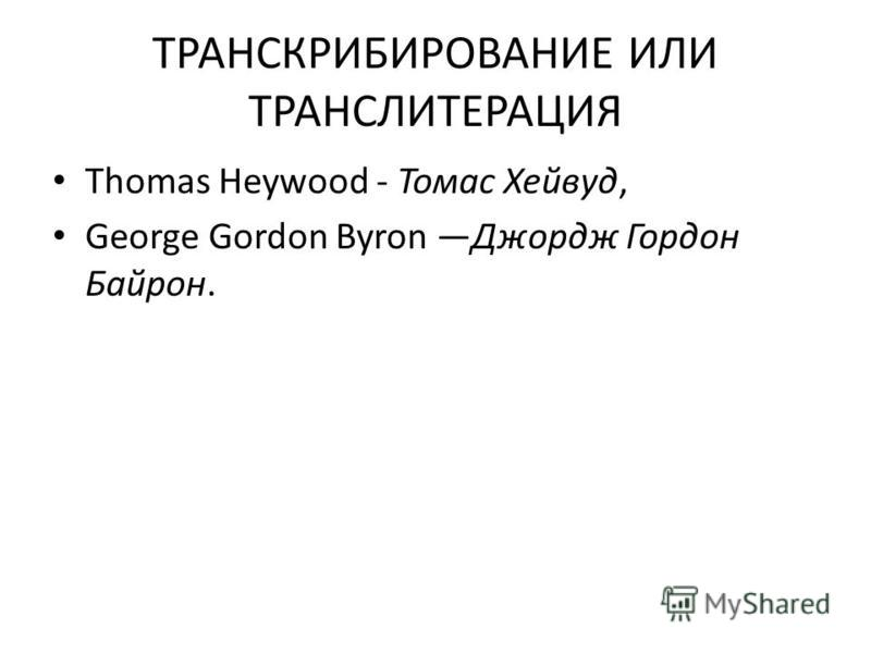 ТРАНСКРИБИРОВАНИЕ ИЛИ ТРАНСЛИТЕРАЦИЯ Thomas Heywood - Томас Хейвуд, George Gordon Byron Джордж Гордон Байрон.