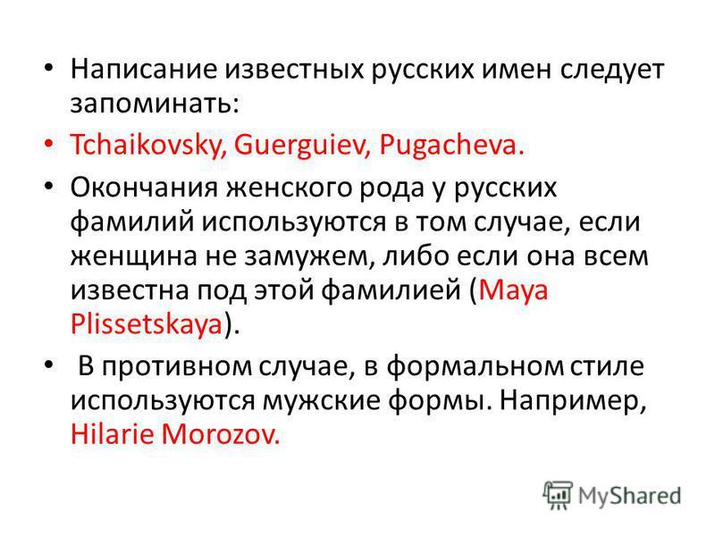 Написание известных русских имен следует запоминать: Tchaikovsky, Guerguiev, Pugacheva. Окончания женского рода у русских фамилий используются в том случае, если женщина не замужем, либо если она всем известна под этой фамилией (Maya Plissetskaya). В