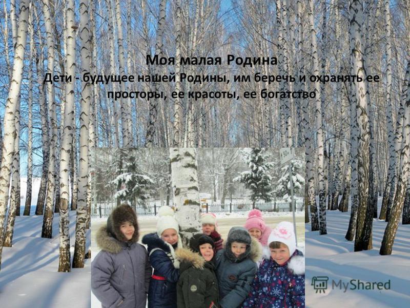 Моя малая Родина Дети - будущее нашей Родины, им беречь и охранять ее просторы, ее красоты, ее богатство