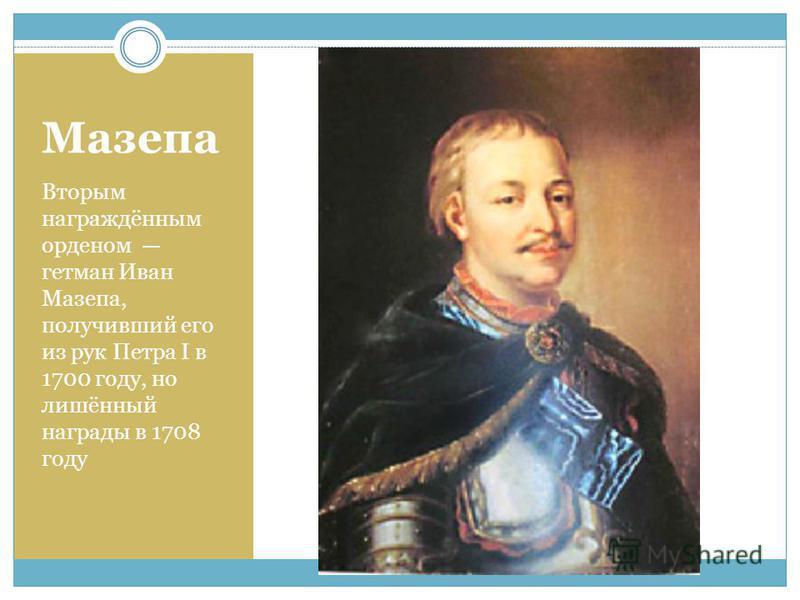 Мазепа Вторым награждённым орденом гетман Иван Мазепа, получивший его из рук Петра I в 1700 году, но лишённый награды в 1708 году