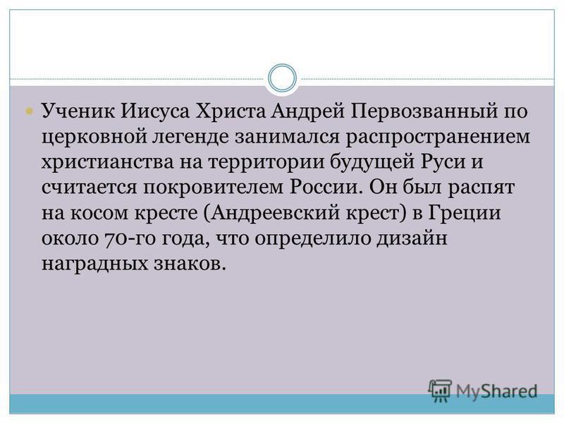 Ученик Иисуса Христа Андрей Первозванный по церковной легенде занимался распространением христианства на территории будущей Руси и считается покровителем России. Он был распят на косом кресте (Андреевский крест) в Греции около 70-го года, что определ