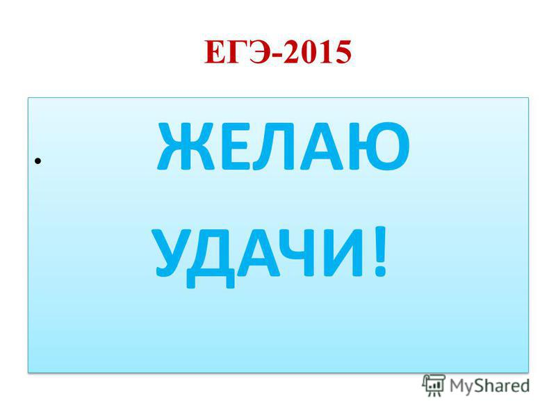 ЕГЭ-2015 ЖЕЛАЮ УДАЧИ! ЖЕЛАЮ УДАЧИ!