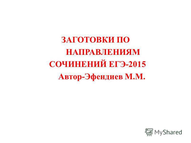 ЗАГОТОВКИ ПО НАПРАВЛЕНИЯМ СОЧИНЕНИЙ ЕГЭ-2015 Автор-Эфендиев М.М.
