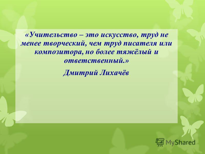«Учительство – это искусство, труд не менее творческий, чем труд писателя или композитора, но более тяжёлый и ответственный.» Дмитрий Лихачёв