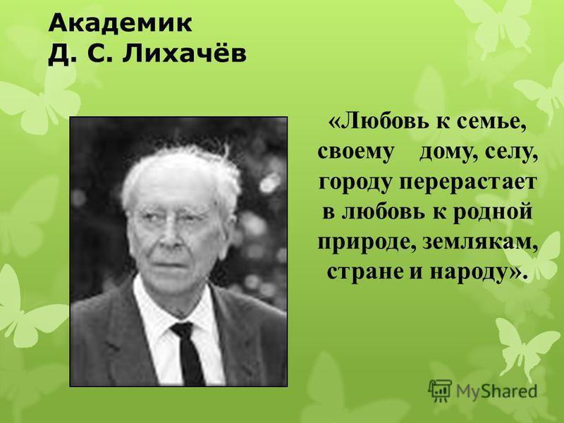 Академик Д. С. Лихачёв «Любовь к семье, своему дому, селу, городу перерастает в любовь к родной природе, землякам, стране и народу».