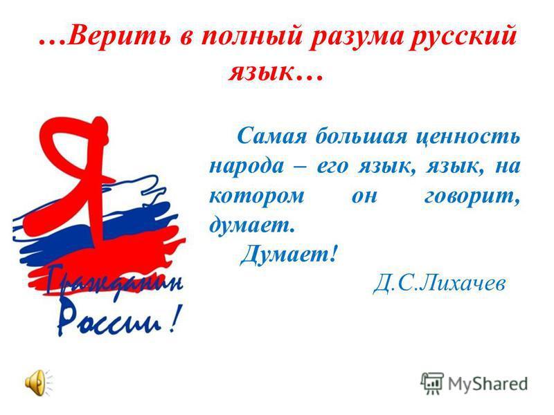 …Верить в полный разума русский язык… Самая большая ценность народа – его язык, язык, на котором он говорит, думает. Думает! Д.С.Лихачев