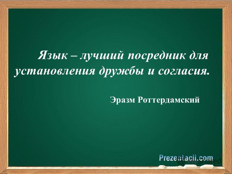 Язык – лучший посредник для установления дружбы и согласия. Эразм Роттердамский