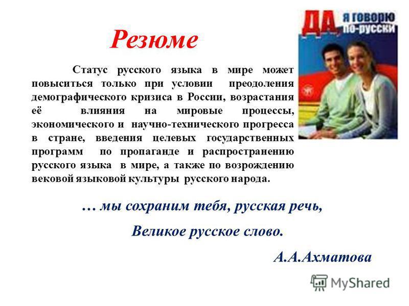 Резюме … мы сохраним тебя, русская речь, Великое русское слово. А.А.Ахматова Статус русского языка в мире может повыситься только при условии преодоления демографического кризиса в России, возрастания её влияния на мировые процессы, экономического и