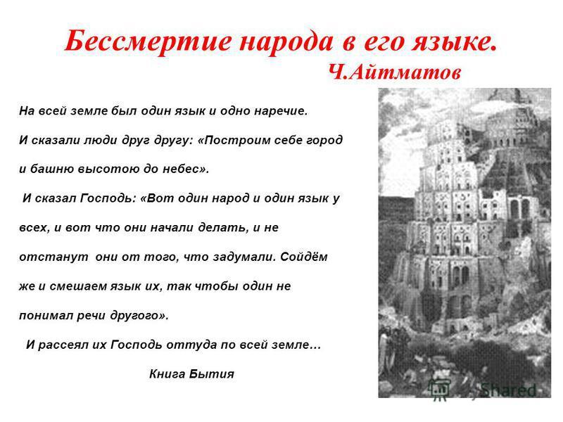 Бессмертие народа в его языке. Ч.Айтматов На всей земле был один язык и одно наречие. И сказали люди друг другу: «Построим себе город и башню высотою до небес». И сказал Господь: «Вот один народ и один язык у всех, и вот что они начали делать, и не о