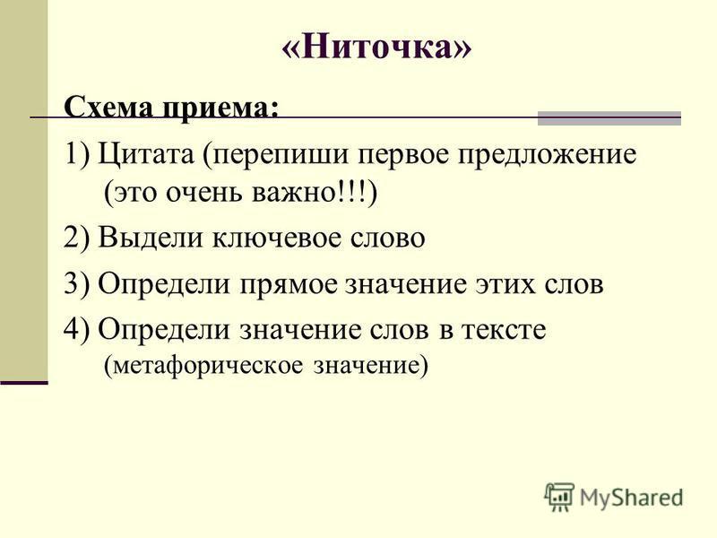 «Ниточка» Схема приема: 1) Цитата (перепиши первое предложение (это очень важно!!!) 2) Выдели ключевое слово 3) Определи прямое значение этих слов 4) Определи значение слов в тексте (метафорическое значение)