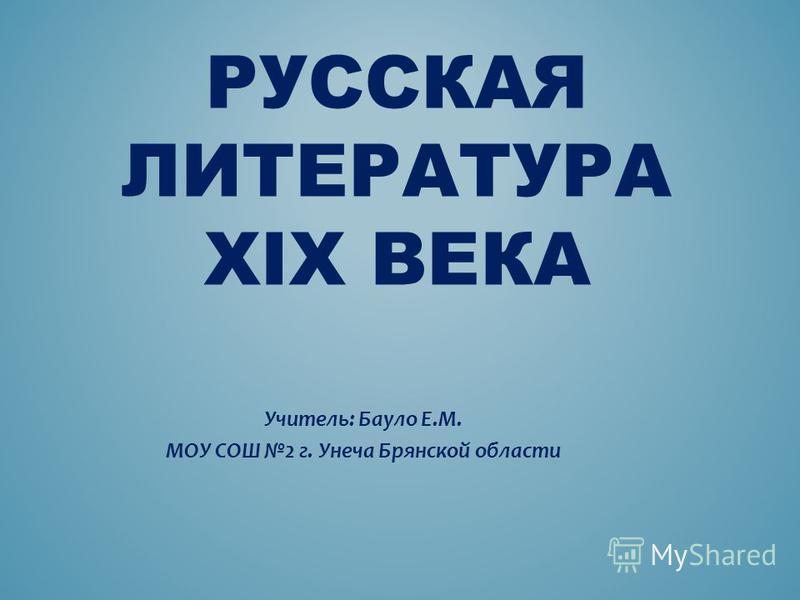 РУССКАЯ ЛИТЕРАТУРА XIX ВЕКА Учитель: Бауло Е.М. МОУ СОШ 2 г. Унеча Брянской области