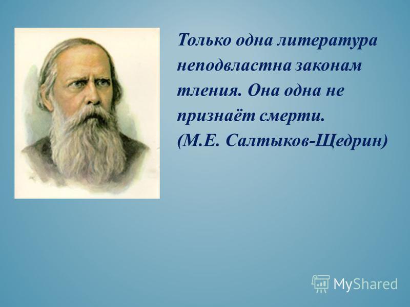 Только одна литература неподвластна законам тления. Она одна не признаёт смерти. (М.Е. Салтыков-Щедрин)