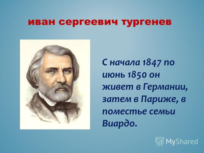 иван сергеевич тургенев С начала 1847 по июнь 1850 он живет в Германии, затем в Париже, в поместье семьи Виардо.
