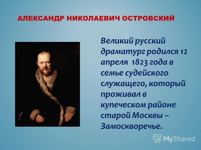 АЛЕКСАНДР НИКОЛАЕВИЧ ОСТРОВСКИЙ Великий русский драматург родился 12 апреля 1823 года в семье судейского служащего, который проживал в купеческом районе старой Москвы – Замоскворечье.