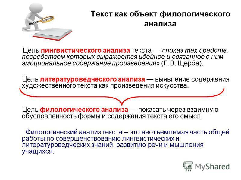 Текст как объект филологического анализа Цель лингвистического анализа текста «показ тех средств, посредством которых выражается идейное и связанное с ним эмоциональное содержание произведения» (Л.В. Щерба). Цель литературоведческого анализа выявлени