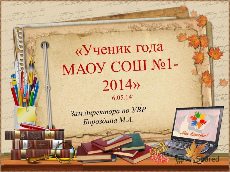 Зам.директора по УВР Бороздина М.А. «Ученик года МАОУ СОШ 1- 2014» 6.05.14
