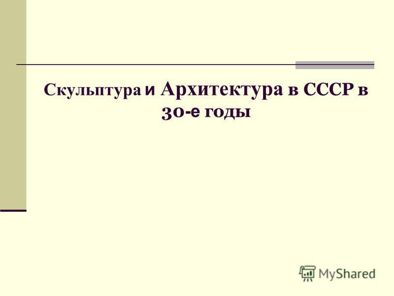 Скульптура и Архитектура в СССР в 30 -е годы