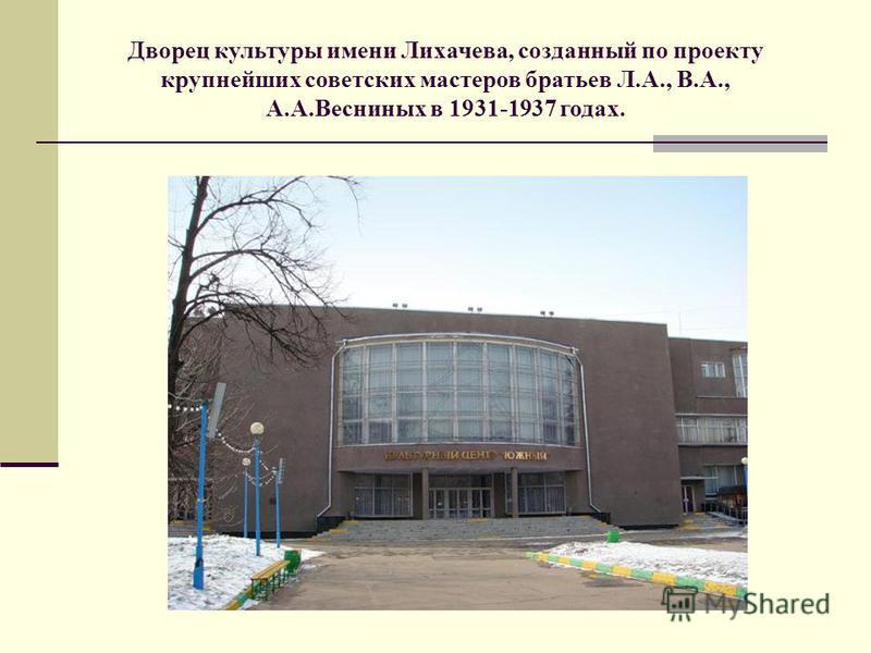 Дворец культуры имени Лихачева, созданный по проекту крупнейших советских мастеров братьев Л.А., В.А., А.А.Весниных в 1931-1937 годах.