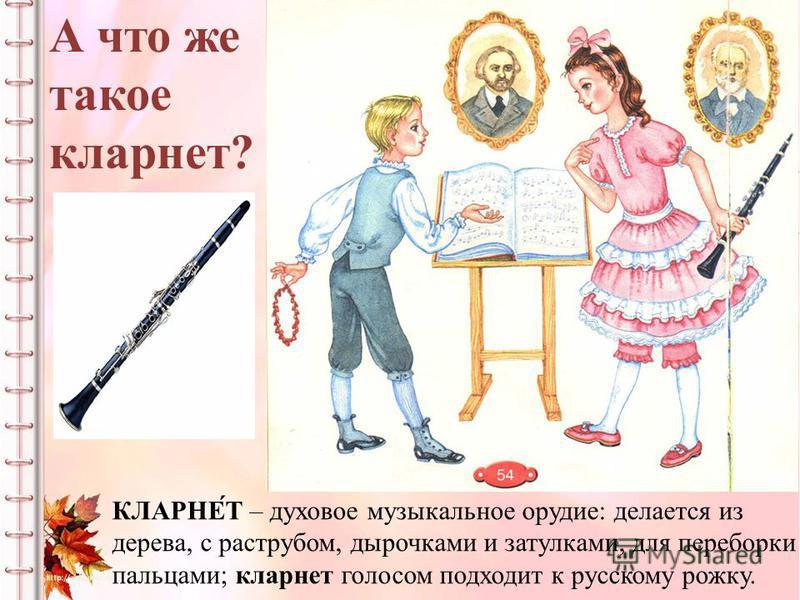 А что же такое кларнет? КЛАРНЕ́Т – духовое музыкальное орудие: делается из дерева, с раструбом, дырочками и затулками, для переборки пальцами; кларнет голосом подходит к русскому рожку.