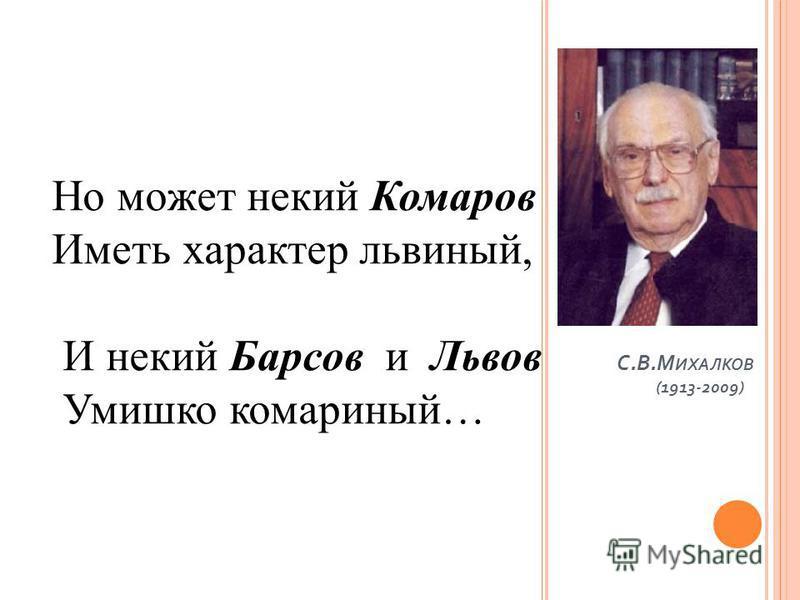 С. В. М ИХАЛКОВ (1913-2009) Но может некий Комаров Иметь характер львиный, И некий Барсов и Львов Умишко комариный…