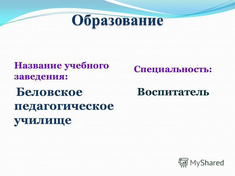 Образование Название учебного заведения: Беловское педагогическое училище Специальность: Воспитатель