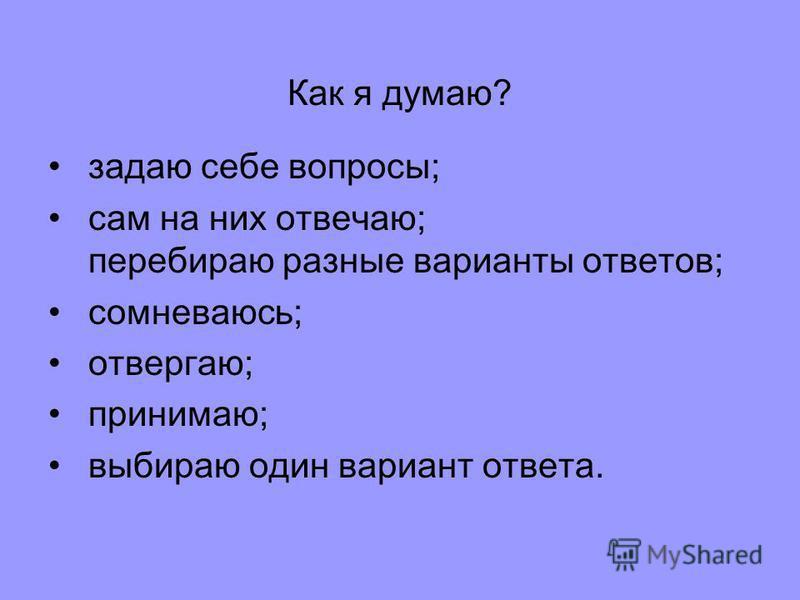 Как я думаю? задаю себе вопросы; сам на них отвечаю; перебираю разные варианты ответов; сомневаюсь; отвергаю; принимаю; выбираю один вариант ответа.