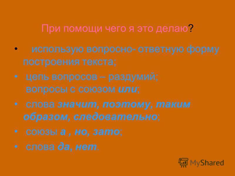 При помощи чего я это делаю? использую вопросно- ответную форму построения текста; цепь вопросов – раздумий; вопросы с союзом или; слова значит, поэтому, таким образом, следовательно; союзы а, но, зато; слова да, нет.