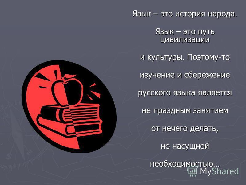 Язык – это история народа. Язык – это путь цивилизации Язык – это путь цивилизации и культуры. Поэтому-то и культуры. Поэтому-то изучение и сбережение изучение и сбережение русского языка является русского языка является не праздным занятием не празд