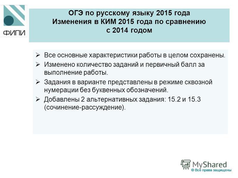 ОГЭ по русскому языку 2015 года Изменения в КИМ 2015 года по сравнению с 2014 годом Все основные характеристики работы в целом сохранены. Изменено количество заданий и первичный балл за выполнение работы. Задания в варианте представлены в режиме скво