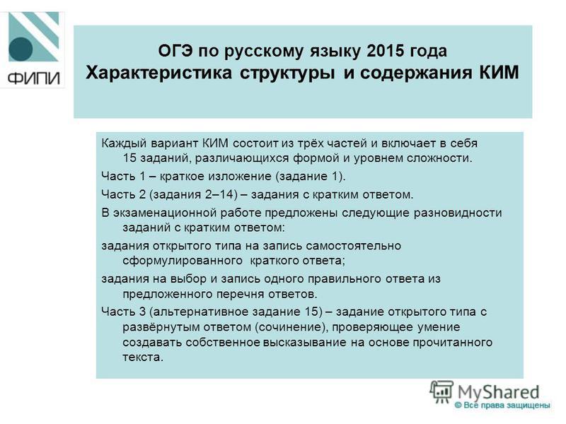 ОГЭ по русскому языку 2015 года Характеристика структуры и содержания КИМ Каждый вариант КИМ состоит из трёх частей и включает в себя 15 заданий, различающихся формой и уровнем сложности. Часть 1 – краткое изложение (задание 1). Часть 2 (задания 2–14