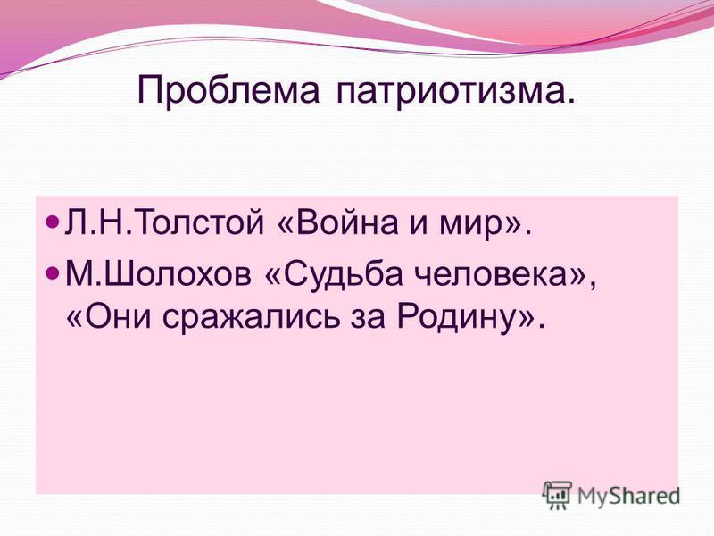 Проблема патриотизма. Л.Н.Толстой «Война и мир». М.Шолохов «Судьба человека», «Они сражались за Родину».