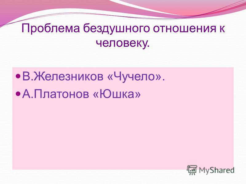 Проблема бездушного отношения к человеку. В.Железников «Чучело». А.Платонов «Юшка»