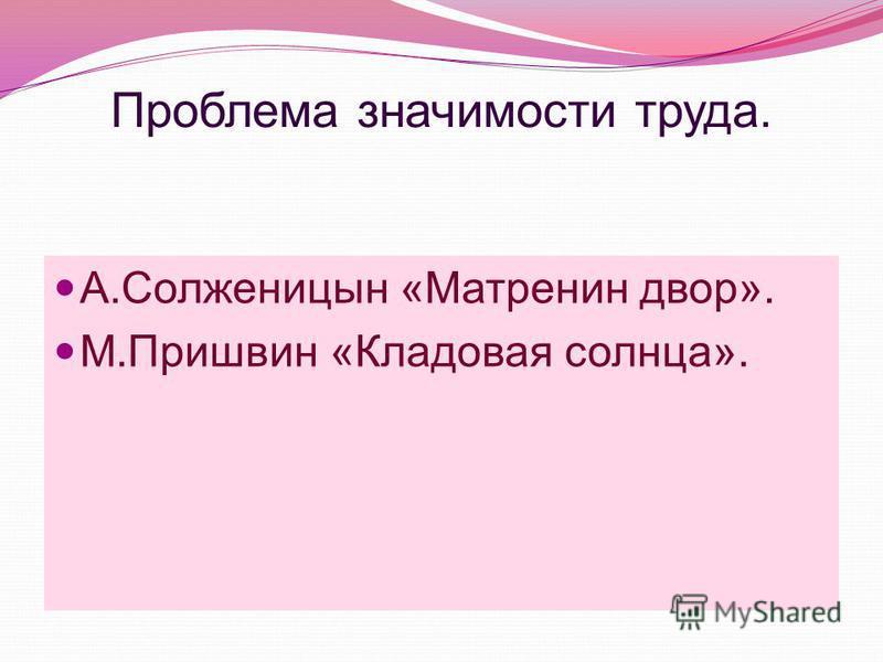 Проблема значимости труда. А.Солженицын «Матренин двор». М.Пришвин «Кладовая солнца».