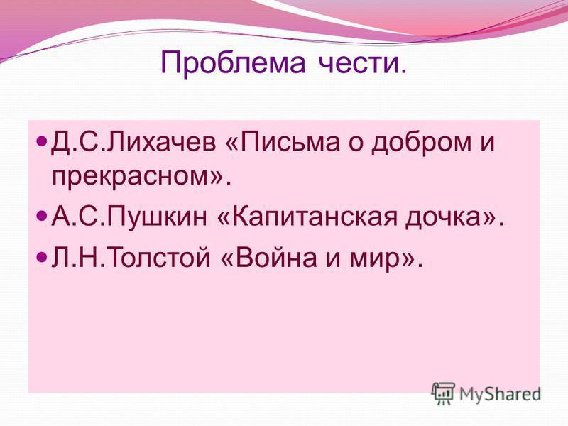 Проблема чести. Д.С.Лихачев «Письма о добром и прекрасном». А.С.Пушкин «Капитанская дочка». Л.Н.Толстой «Война и мир».