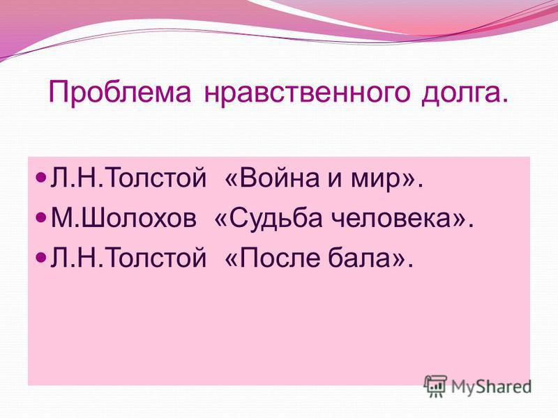 Проблема нравственного долга. Л.Н.Толстой «Война и мир». М.Шолохов «Судьба человека». Л.Н.Толстой «После бала».