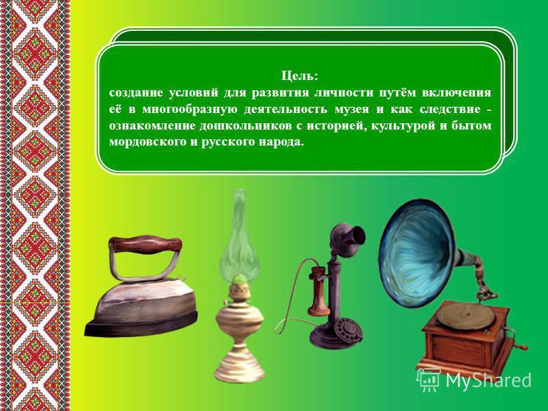 Цель: создание условий для развития личности путём включения её в многообразную деятельность музея и как следствие - ознакомление дошкольников с историей, культурой и бытом мордовского и русского народа.