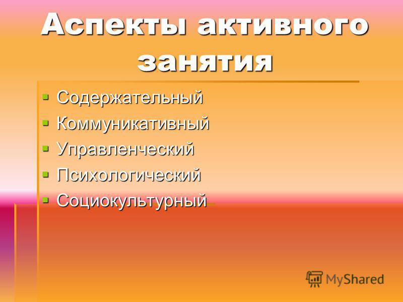 Аспекты активного занятия Содержательный Содержательный Коммуникативный Коммуникативный Управленческий Управленческий Психологический Психологический Социокультурный Социокультурный