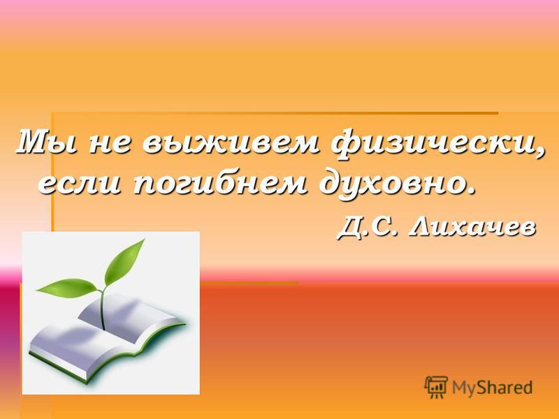 Мы не выживем физически, если погибнем духовно. Д.С. Лихачев Д.С. Лихачев