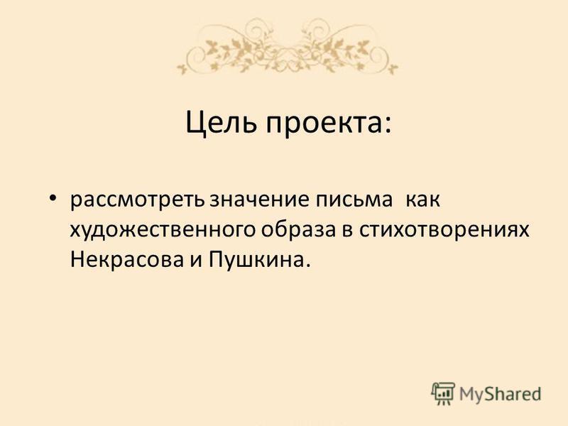 Цель проекта: рассмотреть значение письма как художественного образа в стихотворениях Некрасова и Пушкина.
