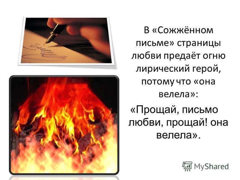 В «Сожжённом письме» страницы любви предаёт огню лирический герой, потому что «она велела»: «Прощай, письмо любви, прощай! она велела».