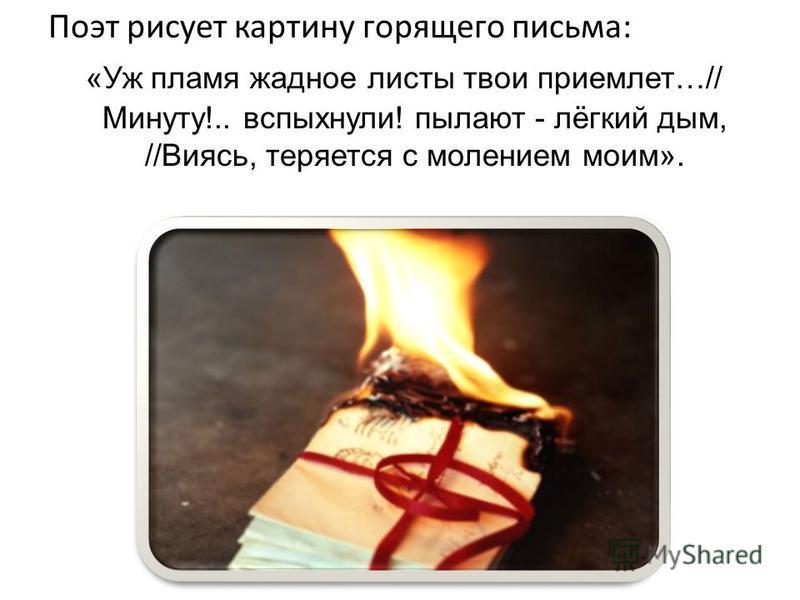 Поэт рисует картину горящего письма: «Уж пламя жадное листы твои приемлет…// Минуту!.. вспыхнули! пылают - лёгкий дым, //Виясь, теряется с молением моим».