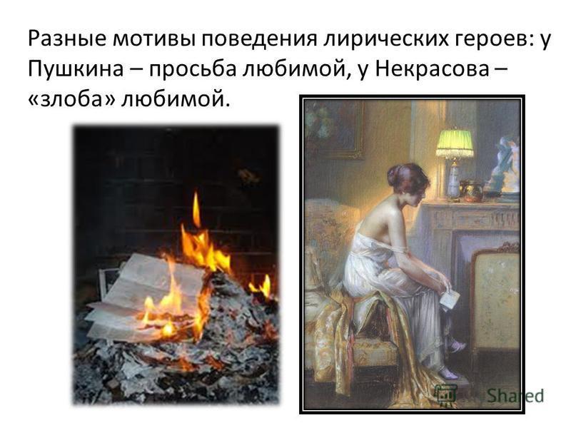 Разные мотивы поведения лирических героев: у Пушкина – просьба любимой, у Некрасова – «злоба» любимой.