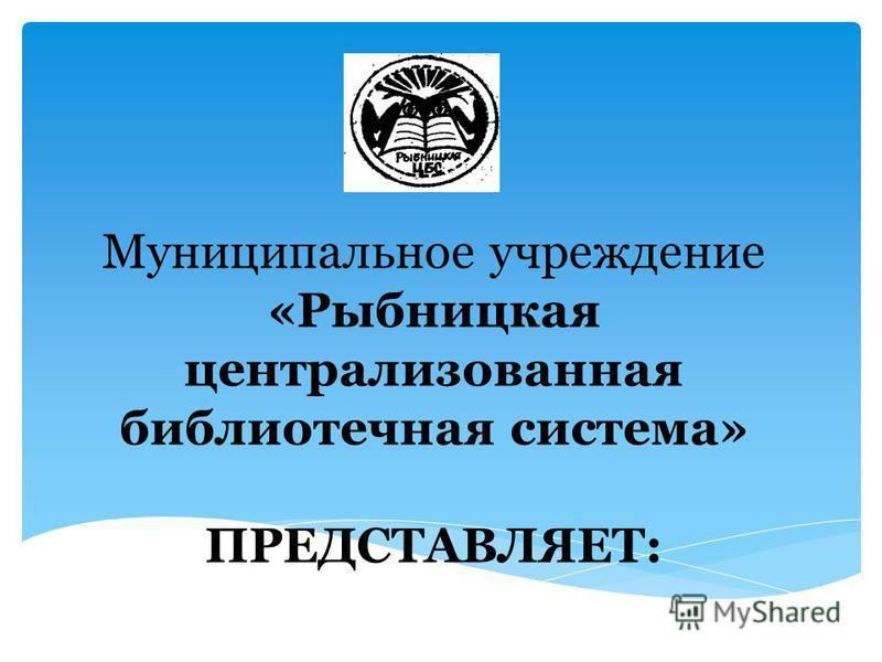 Муниципальное учреждение «Рыбницкая централизованная библиотечная система» ПРЕДСТАВЛЯЕТ: