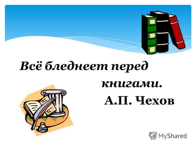Всё бледнеет перед книгами. А.П. Чехов