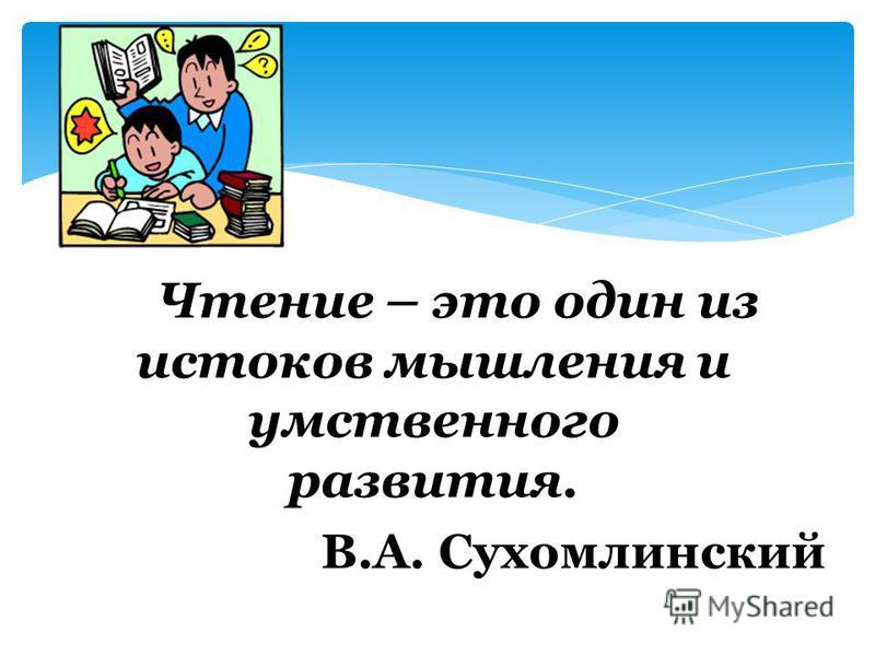 Чтение – это один из истоков мышления и умственного развития. В.А. Сухомлинский